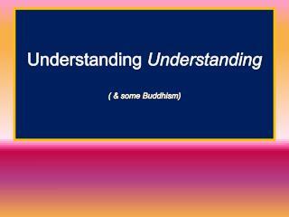 Understanding  Understanding ( & some Buddhism)
