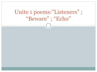 "Unite 1 poems:""Listeners"" ; ""Beware"" ; ""Echo"""