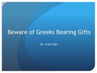 Beware of Greeks Bearing Gifts