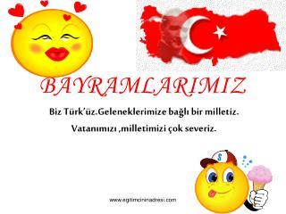 Biz Türk'üz.Geleneklerimize bağlı bir milletiz. Vatanımızı ,milletimizi çok severiz.