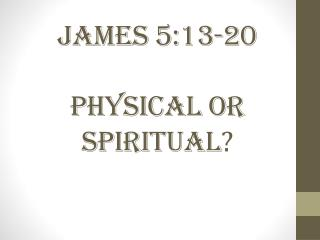James 5:13-20 Physical or Spiritual ?