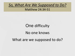 So,  What Are We Supposed to Do ? Matthew 24:34-51