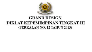 GRAND DESIGN  DIKLAT KEPEMIMPINAN TINGKAT  III (PERKALAN NO. 1 2  TAHUN 2013)