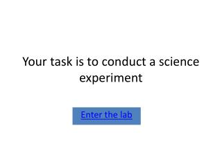 Your task is to conduct a science experiment