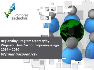Regionalny Program Operacyjny Województwa  Zachodniopomorskiego 2014  – 2020 Wymiar gospodarczy