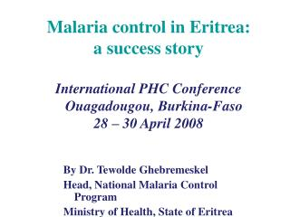 Malaria control in Eritrea:  a success story  International PHC Conference    Ouagadougou, Burkina-Faso  28   30 April 2