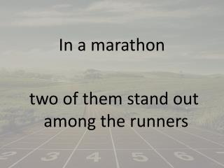 In a marathon  two of them stand out among the runners