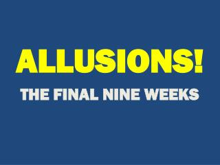 ALLUSIONS! THE FINAL NINE WEEKS