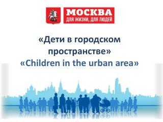 «Дети в городском пространстве» « Children in the urban area »