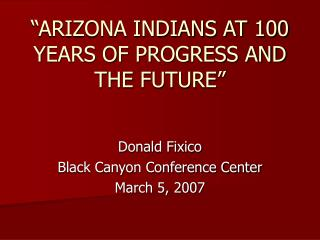 ARIZONA INDIANS AT 100 YEARS OF PROGRESS AND THE FUTURE