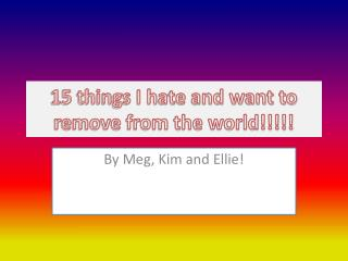 15 things I hate and want to remove from the world!!!!!