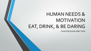 HUMAN NEEDS & MOTIVATION EAT, DRINK, & BE DARING