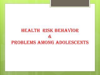 HEALTH  RISK BEHAVIOR &                                            PROBLEMS AMONG ADOLESCENTS