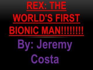 Rex: the world's first bionic man!!!!!!!!
