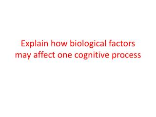 Explain how biological factors may affect one cognitive process