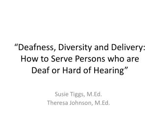 """Deafness, Diversity and Delivery:  How to Serve Persons who are Deaf or Hard of Hearing"""
