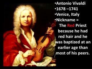 Antonio Vivaldi 1678 –1741 Venice, Italy Nickname =  The  Red  Priest