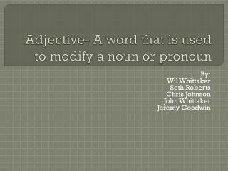 Adjective- A word that is used to modify a noun or pronoun