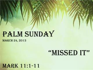 "Palm Sunday March 24, 2013 				""Missed it"" Mark 11:1-11"