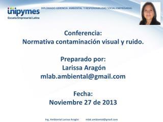 Conferencia:  Normativa  contaminación visual y ruido.  Preparado por:   Larissa Aragón