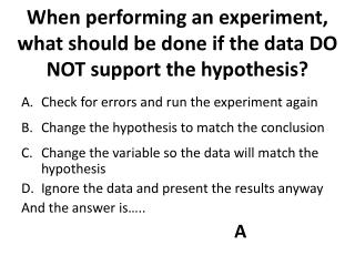 When performing an experiment, what should be done if the data DO NOT support the hypothesis?