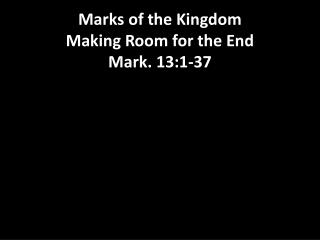 Marks  of the Kingdom Making Room for the End Mark. 13:1-37
