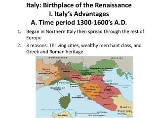 Italy: Birthplace of the Renaissance I. Italy�s Advantages A. Time period 1300-1600�s A.D.
