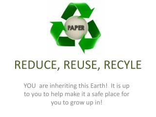 REDUCE, REUSE, RECYLE