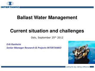 Ballast Water Management Current situation and challenges Oslo, September 25 th  2012 Erik Ranheim