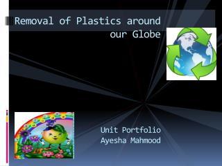 Removal of Plastics around our Globe Unit Portfolio Ayesha  Mahmood
