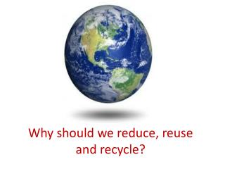 Why should we reduce, reuse and recycle?