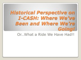 Historical Perspective on I-CASH: Where We�ve Been and Where We�re Going!