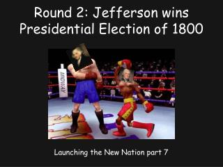 Round 2: Jefferson wins Presidential Election of 1800