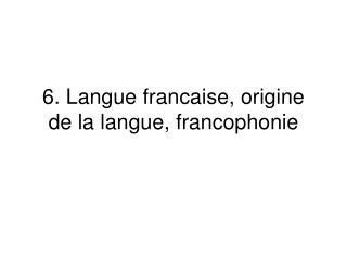 6 .  Langue francaise, origine de la langue, francophonie