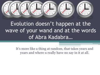 Evolution doesn't happen at the wave of your wand and at the words of  Abra Kadabra …