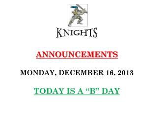 "ANNOUNCEMENTS MONDAY, DECEMBER 16, 2013 TODAY IS A ""B"" DAY"