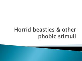 Horrid beasties & other phobic stimuli