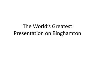 The World's Greatest Presentation on  Binghamton