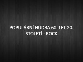 POPULÁRNÍ HUDBA 60. LET 20.  STOLETÍ - ROCK