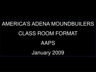 AMERICA S ADENA MOUNDBUILERS CLASS ROOM FORMAT AAPS January 2009