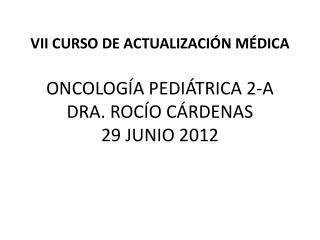 VII CURSO DE ACTUALIZACIÓN  MÉDICA ONCOLOGÍA PEDIÁTRICA 2-A DRA. ROCÍO CÁRDENAS 29 JUNIO 2012