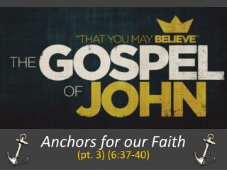 Anchors for our Faith (pt.  3) (6:37-40 )