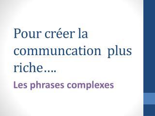 Pour  créer  la  communcation   plus riche….