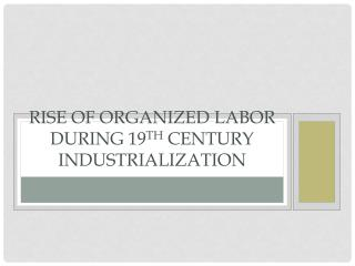 Rise of Organized Labor During 19 th  Century Industrialization