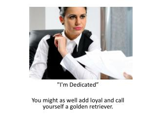 """""""I'm  Dedicated""""  You  might as well add loyal and call yourself a golden retriever ."""