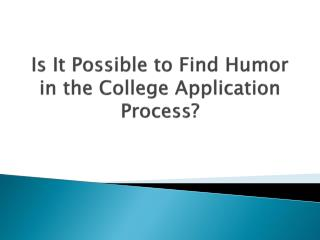 Is  I t Possible to Find  H umor in the College Application Process?