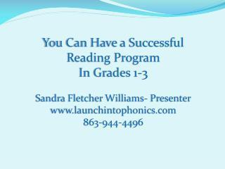 You Can Have a Successful Reading Program In Grades 1-3 Sandra Fletcher Williams- Presenter