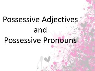 Possessive Adjectives and Possessive  Pronouns