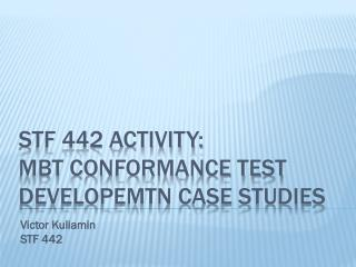 STF 442 ACTIVITY: MBT CONFORMANCE TEST DEVELOPEMTN CASE STUDIES