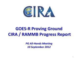 GOES-R Proving Ground   CIRA / RAMMB Progress Report PG  All-Hands Meeting  10  September  2012